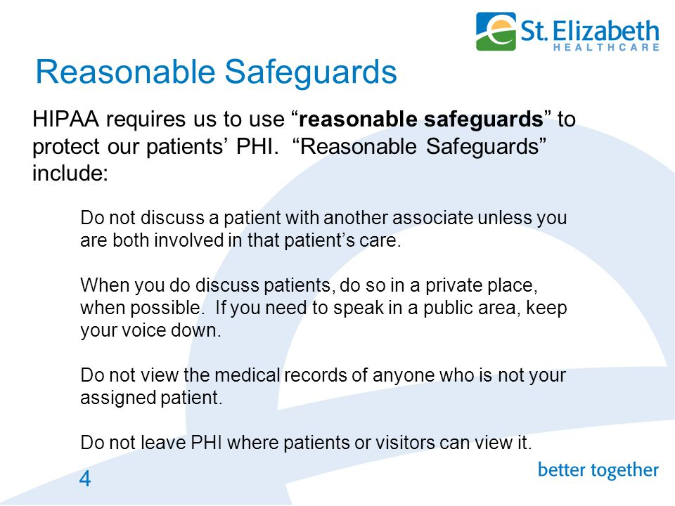 """4 Reasonable Safeguards HIPAA requires us to use """"reasonable safeguards"""" to protect our patients' PHI. """"Reasonable Safeguards"""" include: Do not discuss"""