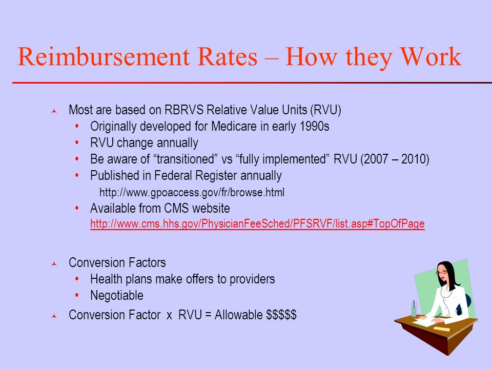 Reimbursement Rates – How they Work © Most are based on RBRVS Relative Value Units (RVU) Originally developed for Medicare in early 1990s RVU change annually Be aware of transitioned vs fully implemented RVU (2007 – 2010) Published in Federal Register annually http://www.gpoaccess.gov/fr/browse.html Available from CMS website http://www.cms.hhs.gov/PhysicianFeeSched/PFSRVF/list.asp#TopOfPage © Conversion Factors Health plans make offers to providers Negotiable © Conversion Factor x RVU = Allowable $$$$$