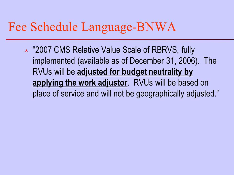 Fee Schedule Language-BNWA © 2007 CMS Relative Value Scale of RBRVS, fully implemented (available as of December 31, 2006).