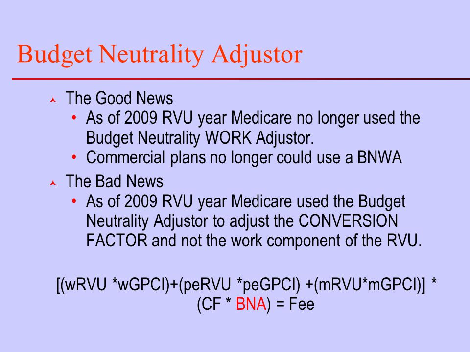 Budget Neutrality Adjustor © The Good News As of 2009 RVU year Medicare no longer used the Budget Neutrality WORK Adjustor.