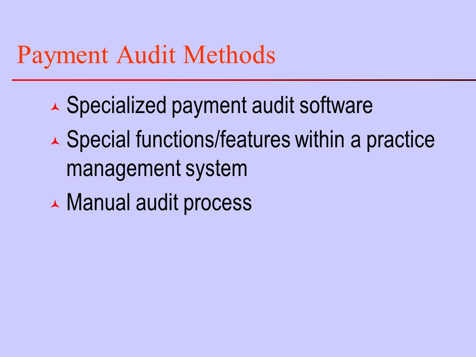 Payment Audit Methods © Specialized payment audit software © Special functions/features within a practice management system © Manual audit process