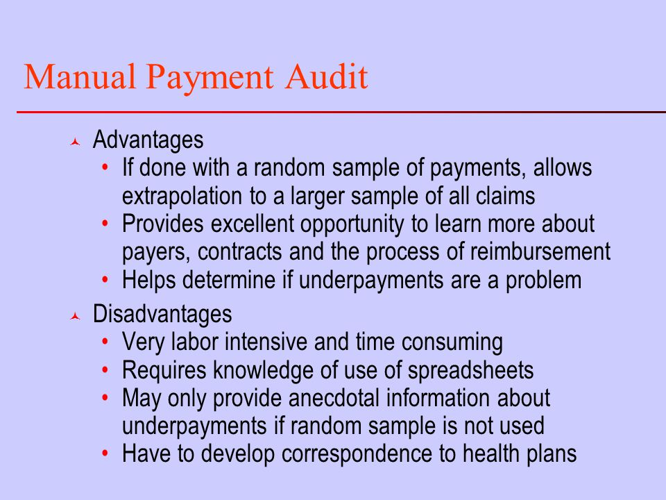 Manual Payment Audit © Advantages If done with a random sample of payments, allows extrapolation to a larger sample of all claims Provides excellent opportunity to learn more about payers, contracts and the process of reimbursement Helps determine if underpayments are a problem © Disadvantages Very labor intensive and time consuming Requires knowledge of use of spreadsheets May only provide anecdotal information about underpayments if random sample is not used Have to develop correspondence to health plans