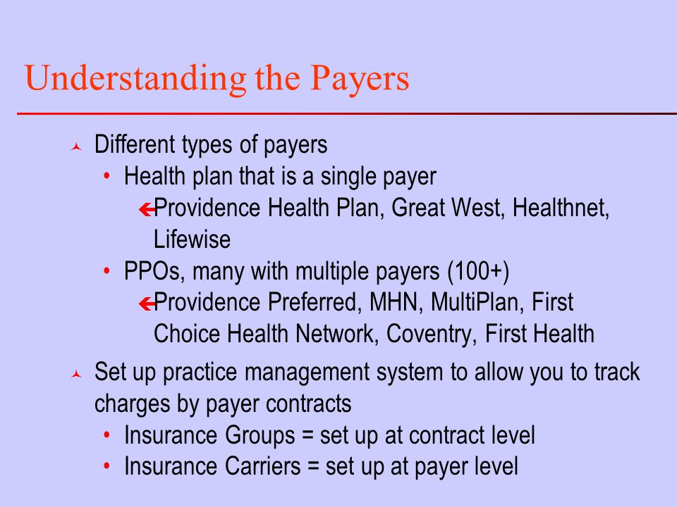 Understanding the Payers © Different types of payers Health plan that is a single payer ç Providence Health Plan, Great West, Healthnet, Lifewise PPOs, many with multiple payers (100+) ç Providence Preferred, MHN, MultiPlan, First Choice Health Network, Coventry, First Health © Set up practice management system to allow you to track charges by payer contracts Insurance Groups = set up at contract level Insurance Carriers = set up at payer level
