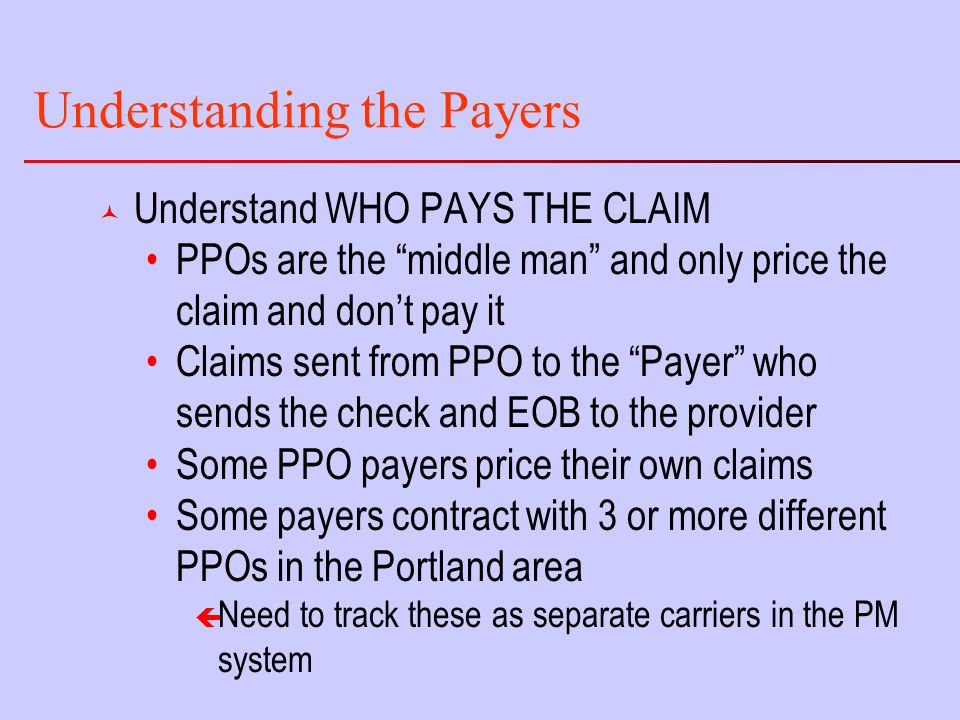 Understanding the Payers © Understand WHO PAYS THE CLAIM PPOs are the middle man and only price the claim and don't pay it Claims sent from PPO to the Payer who sends the check and EOB to the provider Some PPO payers price their own claims Some payers contract with 3 or more different PPOs in the Portland area ç Need to track these as separate carriers in the PM system