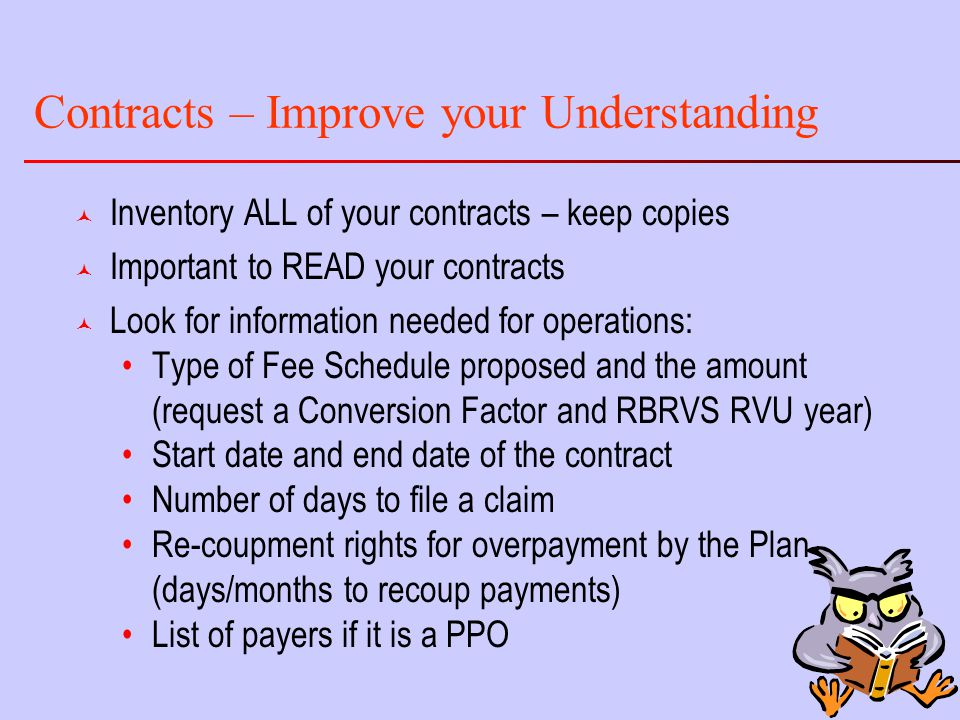 Contracts – Improve your Understanding © Inventory ALL of your contracts – keep copies © Important to READ your contracts © Look for information needed for operations: Type of Fee Schedule proposed and the amount (request a Conversion Factor and RBRVS RVU year) Start date and end date of the contract Number of days to file a claim Re-coupment rights for overpayment by the Plan (days/months to recoup payments) List of payers if it is a PPO