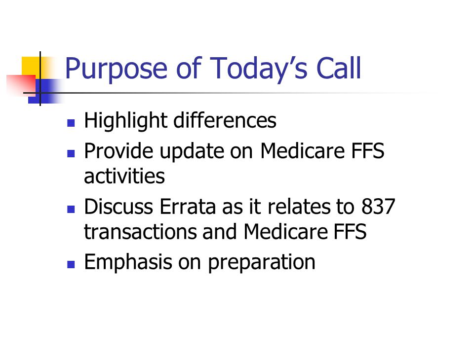 Purpose of Today's Call Highlight differences Provide update on Medicare FFS activities Discuss Errata as it relates to 837 transactions and Medicare FFS Emphasis on preparation
