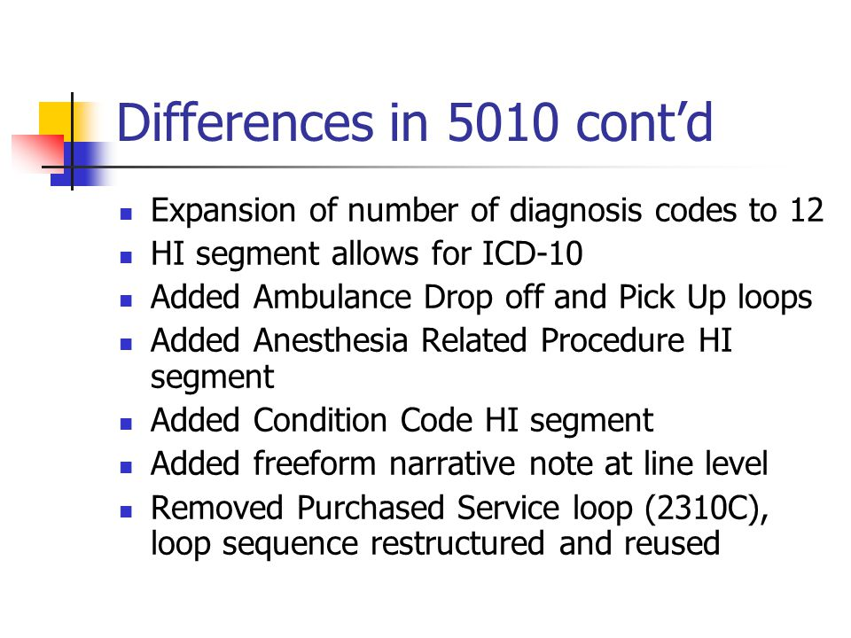 Differences in 5010 cont'd Added PWK segment in 2400 loop Deleted Home Oxygen Therapy CR5 REF Oxygen Flow Rate Addition of two new QTY segments for Ambulance Patient Count and Obstetric Unit Anesthesia Count