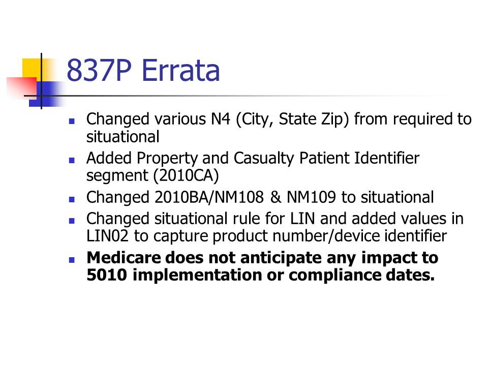 837P Errata Changed various N4 (City, State Zip) from required to situational Added Property and Casualty Patient Identifier segment (2010CA) Changed 2010BA/NM108 & NM109 to situational Changed situational rule for LIN and added values in LIN02 to capture product number/device identifier Medicare does not anticipate any impact to 5010 implementation or compliance dates.