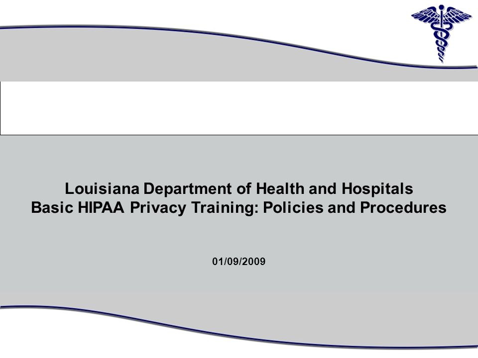 1 Louisiana Department of Health and Hospitals Basic HIPAA Privacy Training: Policies and Procedures 01/09/2009 0