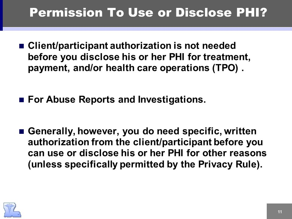 11 Permission To Use or Disclose PHI? Client/participant authorization is not needed before you disclose his or her PHI for treatment, payment, and/or
