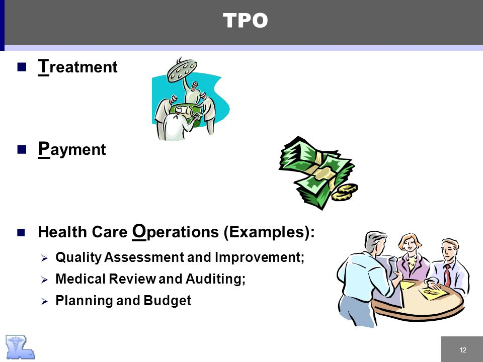 12 T reatment P ayment Health Care O perations (Examples):  Quality Assessment and Improvement;  Medical Review and Auditing;  Planning and Budget