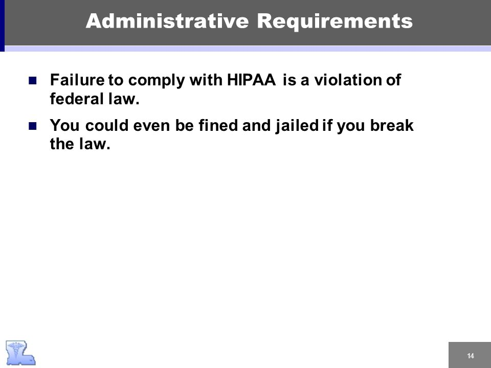 14 Administrative Requirements Failure to comply with HIPAA is a violation of federal law.