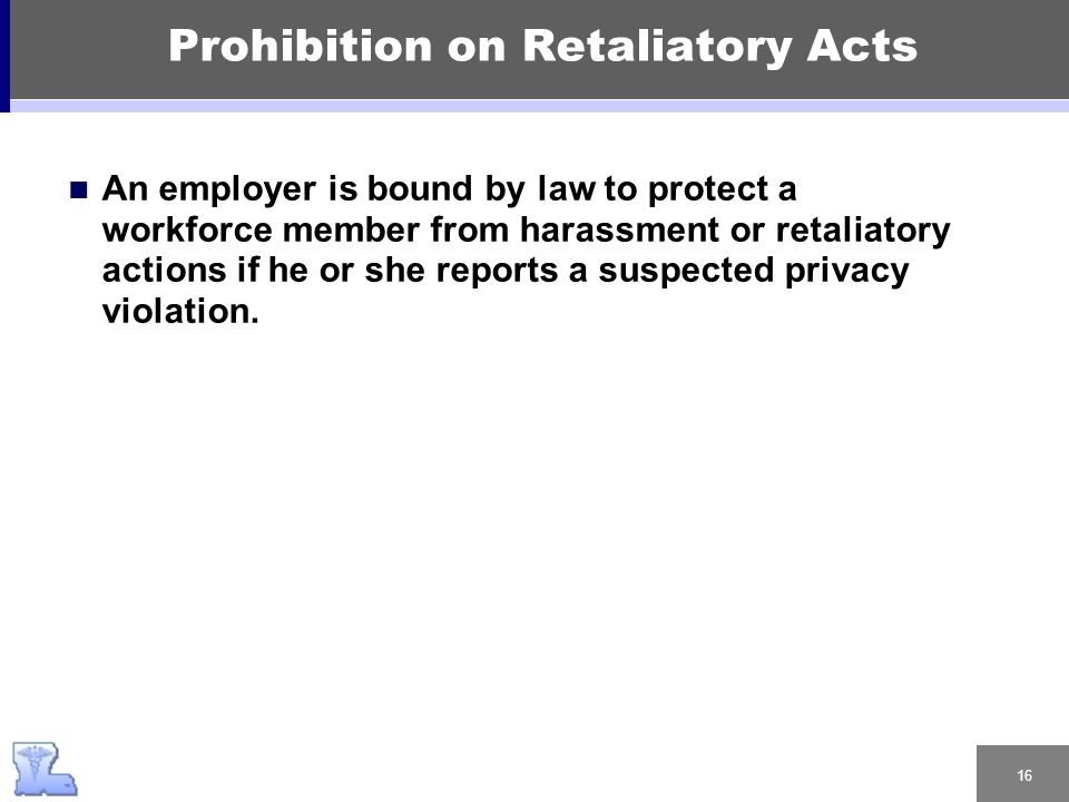 16 Prohibition on Retaliatory Acts An employer is bound by law to protect a workforce member from harassment or retaliatory actions if he or she reports a suspected privacy violation.