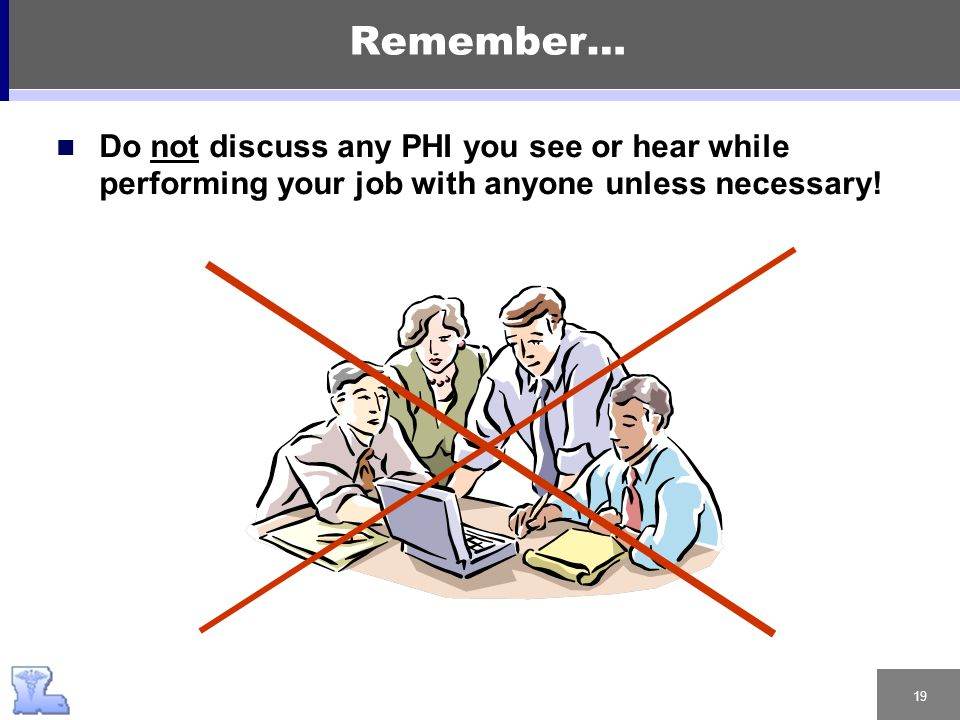 19 Remember… Do not discuss any PHI you see or hear while performing your job with anyone unless necessary!