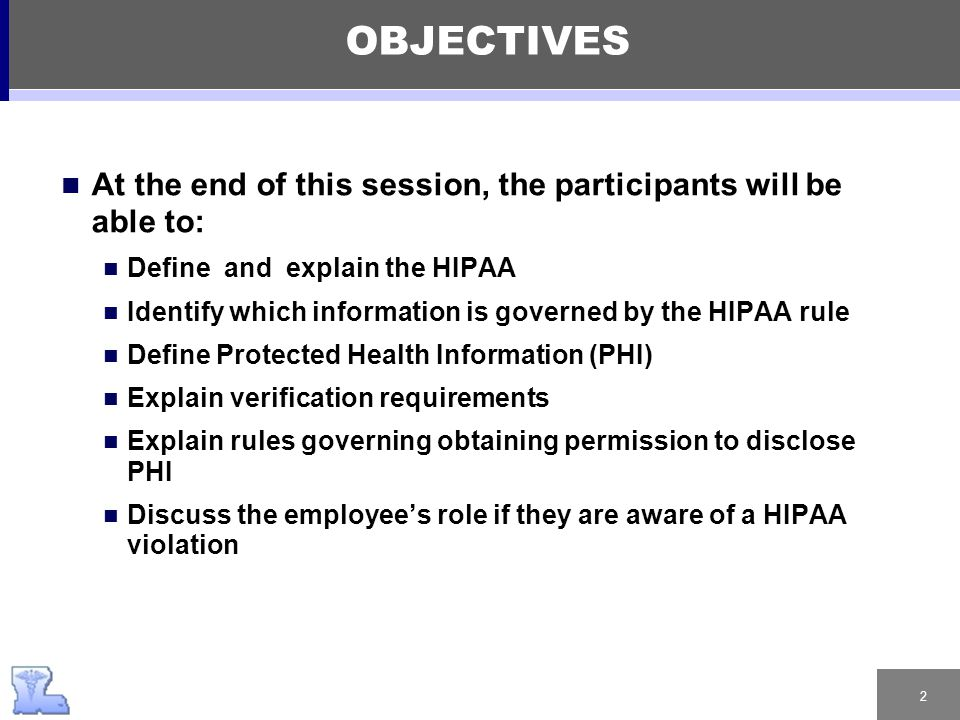 2 OBJECTIVES At the end of this session, the participants will be able to: Define and explain the HIPAA Identify which information is governed by the