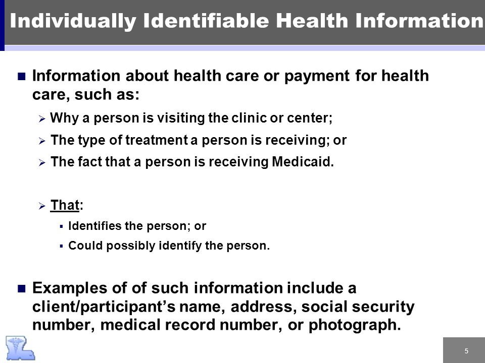 5 Information about health care or payment for health care, such as:  Why a person is visiting the clinic or center;  The type of treatment a person is receiving; or  The fact that a person is receiving Medicaid.