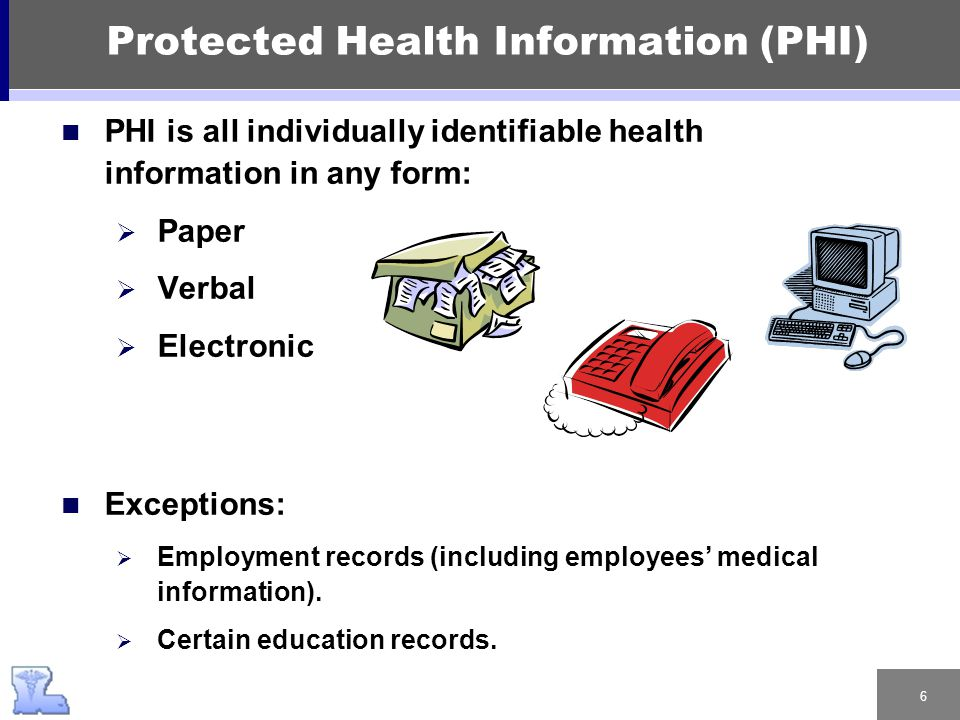 6 Protected Health Information (PHI) PHI is all individually identifiable health information in any form:  Paper  Verbal  Electronic Exceptions: 