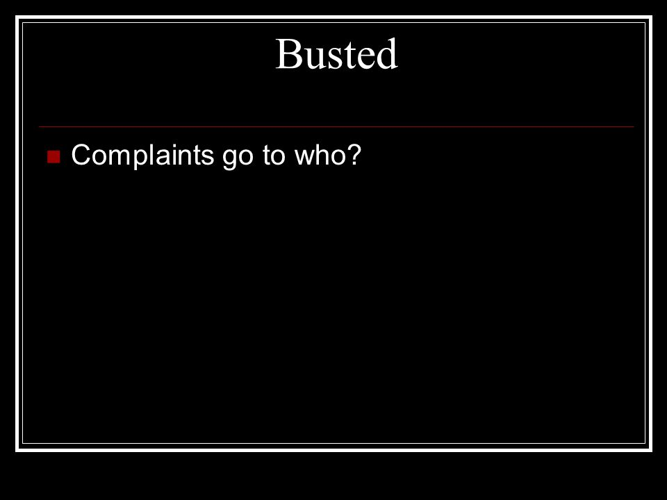 Busted Complaints go to who