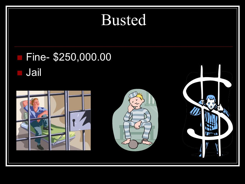 Busted Fine- $250,000.00 Jail