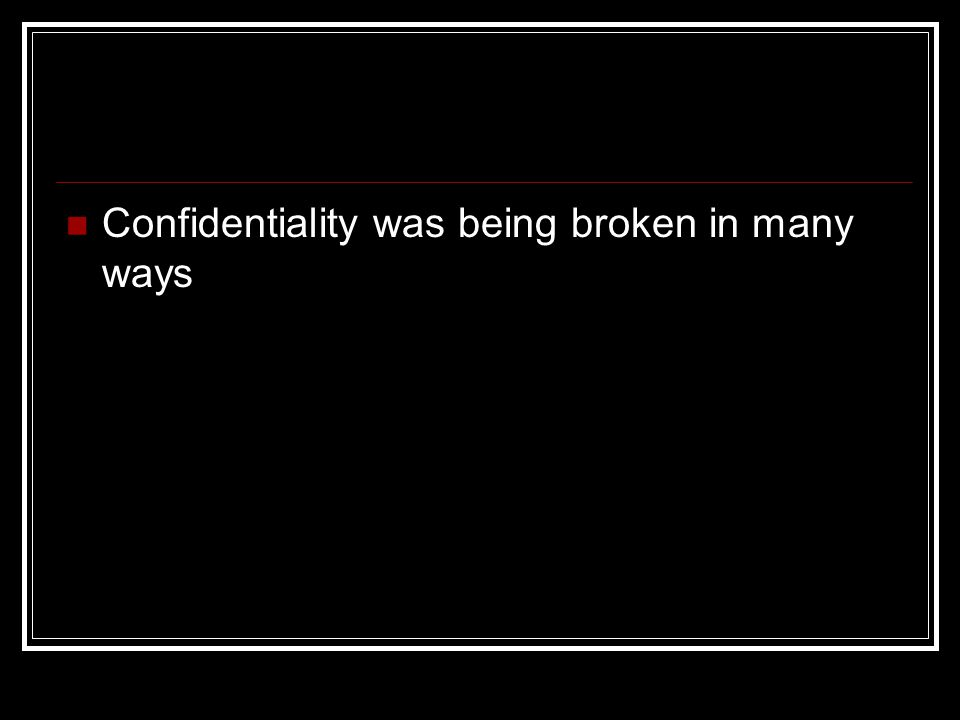Confidentiality was being broken in many ways