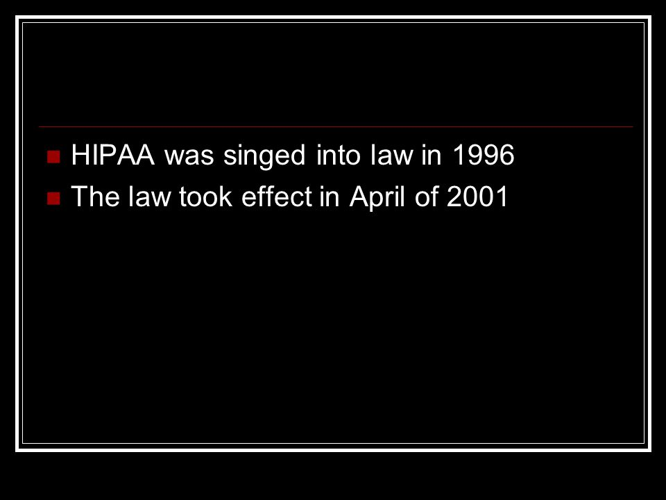 HIPAA was singed into law in 1996 The law took effect in April of 2001