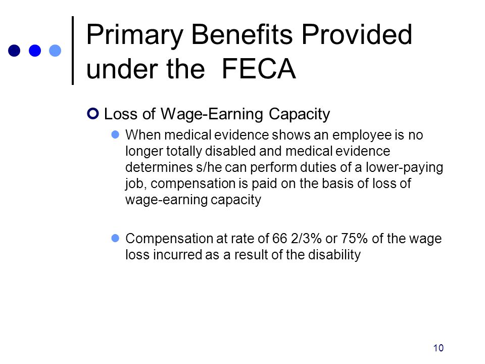 10 Primary Benefits Provided under the FECA Loss of Wage-Earning Capacity When medical evidence shows an employee is no longer totally disabled and me