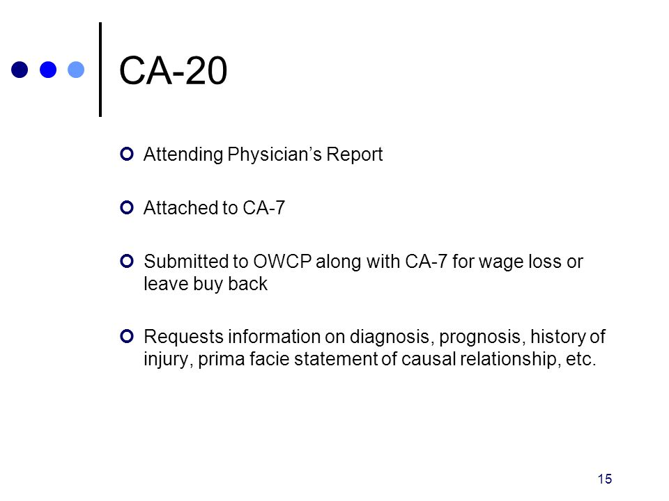 15 CA-20 Attending Physician's Report Attached to CA-7 Submitted to OWCP along with CA-7 for wage loss or leave buy back Requests information on diagn
