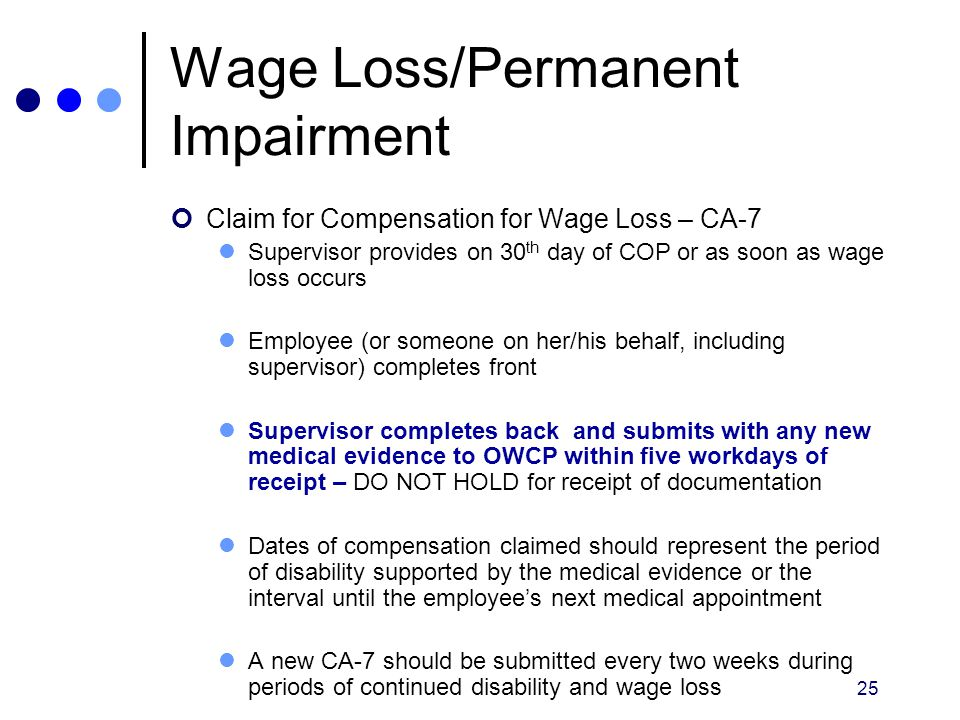 25 Wage Loss/Permanent Impairment Claim for Compensation for Wage Loss – CA-7 Supervisor provides on 30 th day of COP or as soon as wage loss occurs E