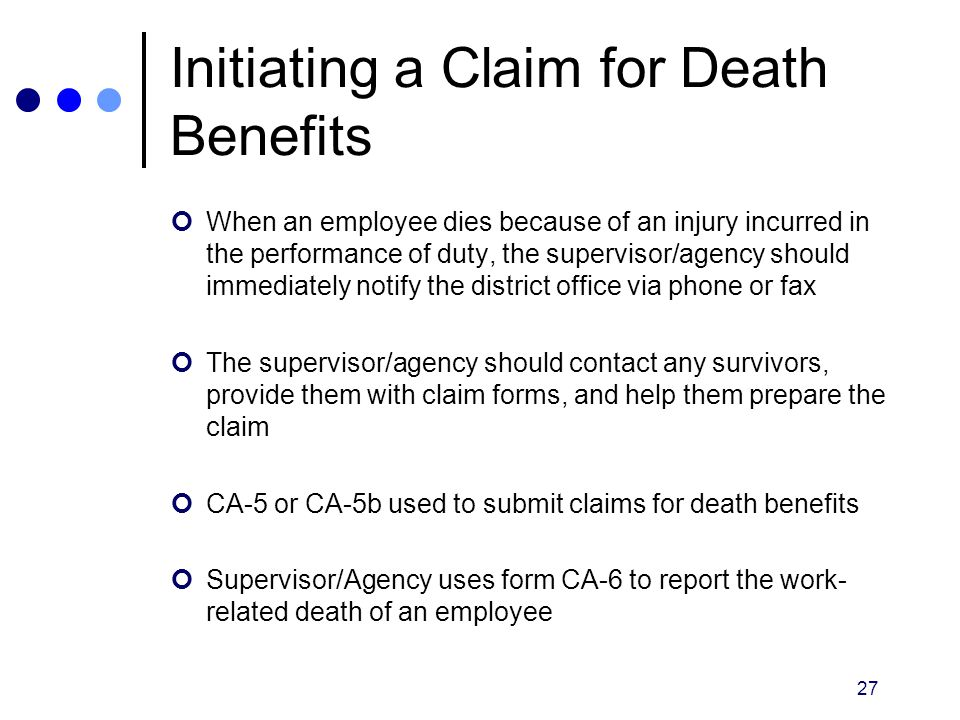 27 Initiating a Claim for Death Benefits When an employee dies because of an injury incurred in the performance of duty, the supervisor/agency should