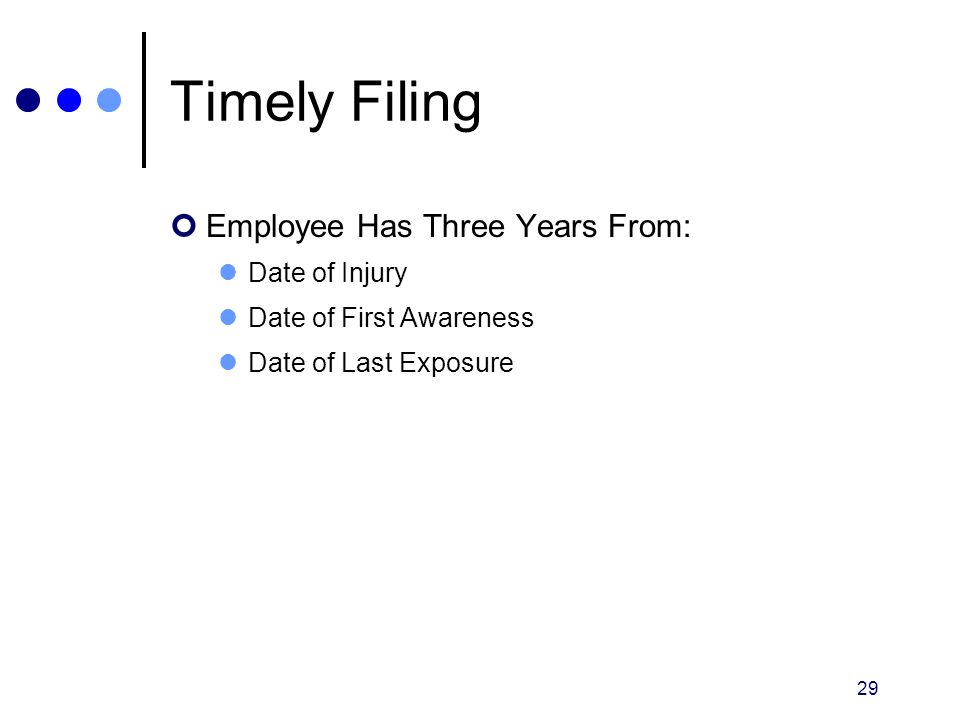 29 Timely Filing Employee Has Three Years From: Date of Injury Date of First Awareness Date of Last Exposure