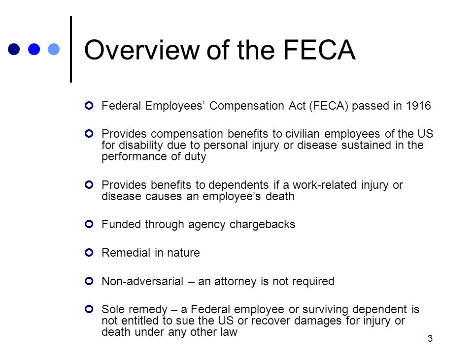 3 Overview of the FECA Federal Employees' Compensation Act (FECA) passed in 1916 Provides compensation benefits to civilian employees of the US for di