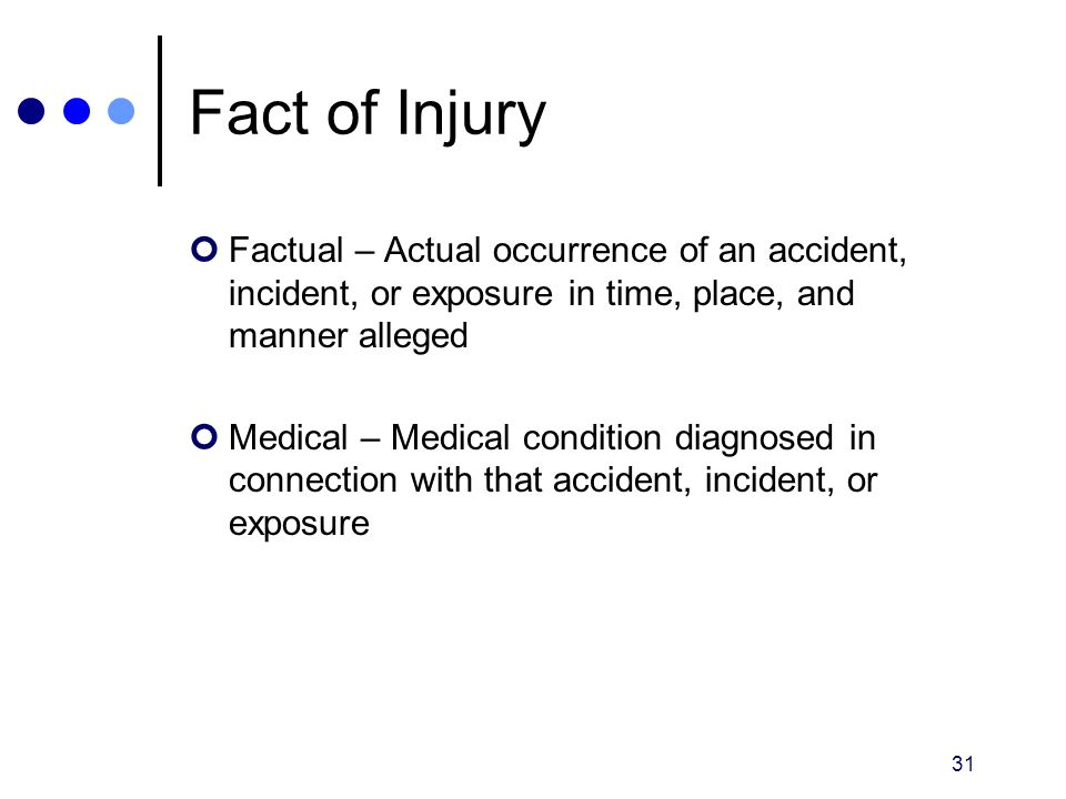 31 Fact of Injury Factual – Actual occurrence of an accident, incident, or exposure in time, place, and manner alleged Medical – Medical condition dia