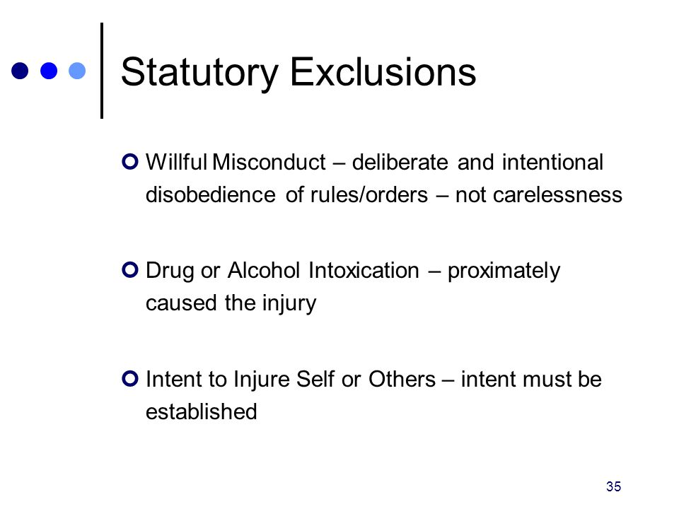 35 Statutory Exclusions Willful Misconduct – deliberate and intentional disobedience of rules/orders – not carelessness Drug or Alcohol Intoxication –