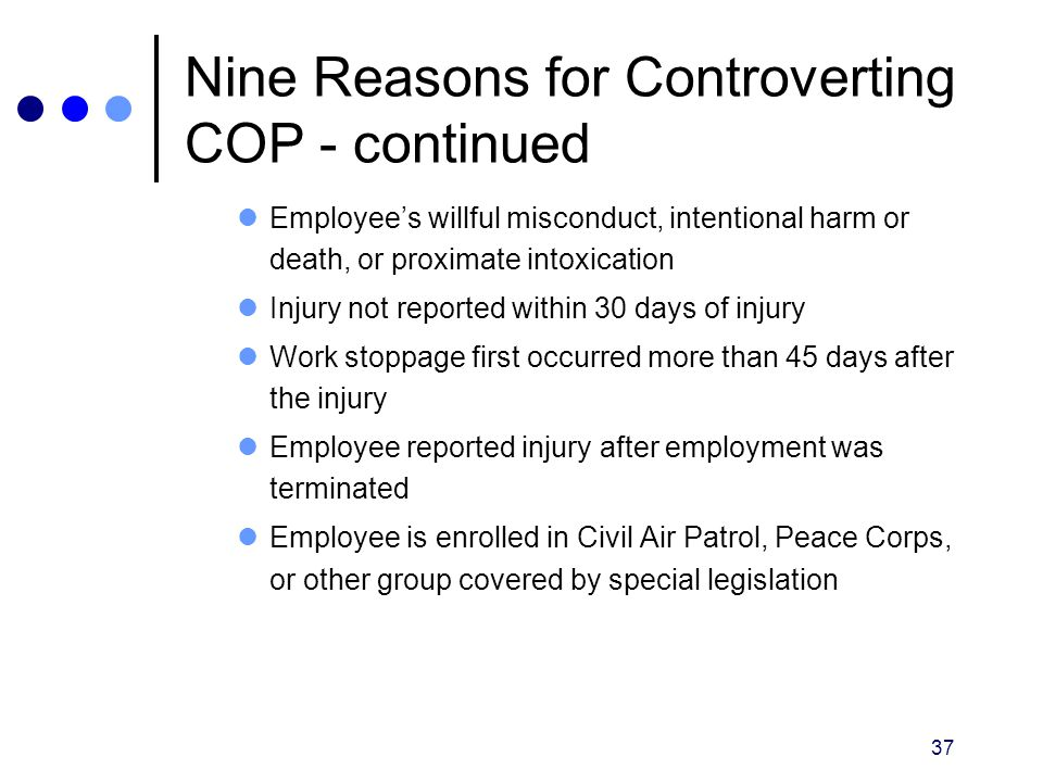37 Nine Reasons for Controverting COP - continued Employee's willful misconduct, intentional harm or death, or proximate intoxication Injury not repor