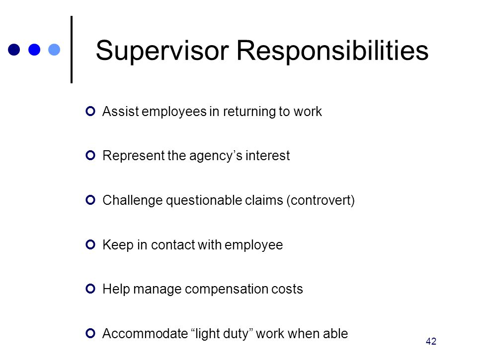 42 Supervisor Responsibilities Assist employees in returning to work Represent the agency's interest Challenge questionable claims (controvert) Keep i