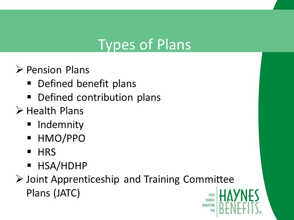 Types of Plans  Pension Plans  Defined benefit plans  Defined contribution plans  Health Plans  Indemnity  HMO/PPO  HRS  HSA/HDHP  Joint Apprenticeship and Training Committee Plans (JATC)