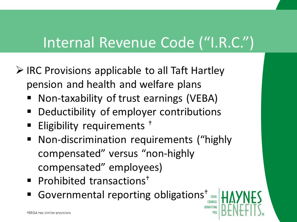 Internal Revenue Code ( I.R.C. )  IRC Provisions applicable to all Taft Hartley pension and health and welfare plans  Non-taxability of trust earnings (VEBA)  Deductibility of employer contributions  Eligibility requirements †  Non-discrimination requirements ( highly compensated versus non-highly compensated employees)  Prohibited transactions †  Governmental reporting obligations † †ERISA has similar provisions