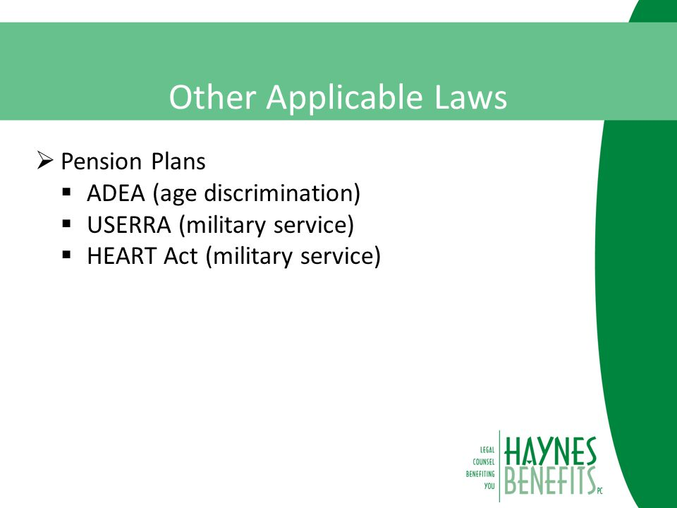 Other Applicable Laws  Pension Plans  ADEA (age discrimination)  USERRA (military service)  HEART Act (military service)