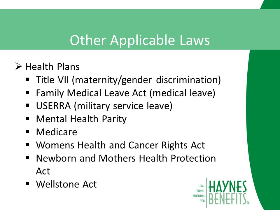 Other Applicable Laws  Health Plans  Title VII (maternity/gender discrimination)  Family Medical Leave Act (medical leave)  USERRA (military service leave)  Mental Health Parity  Medicare  Womens Health and Cancer Rights Act  Newborn and Mothers Health Protection Act  Wellstone Act