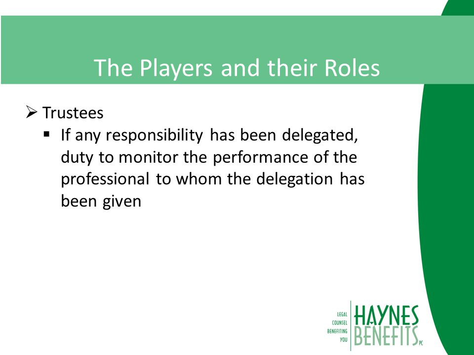 The Players and their Roles  Trustees  If any responsibility has been delegated, duty to monitor the performance of the professional to whom the delegation has been given