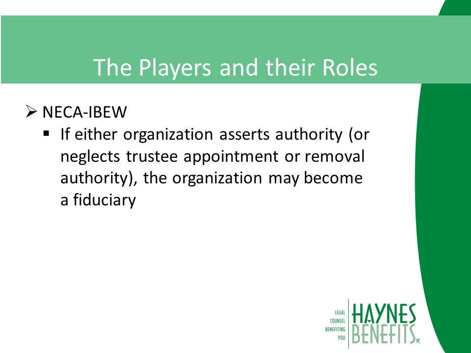 The Players and their Roles  NECA-IBEW  If either organization asserts authority (or neglects trustee appointment or removal authority), the organization may become a fiduciary