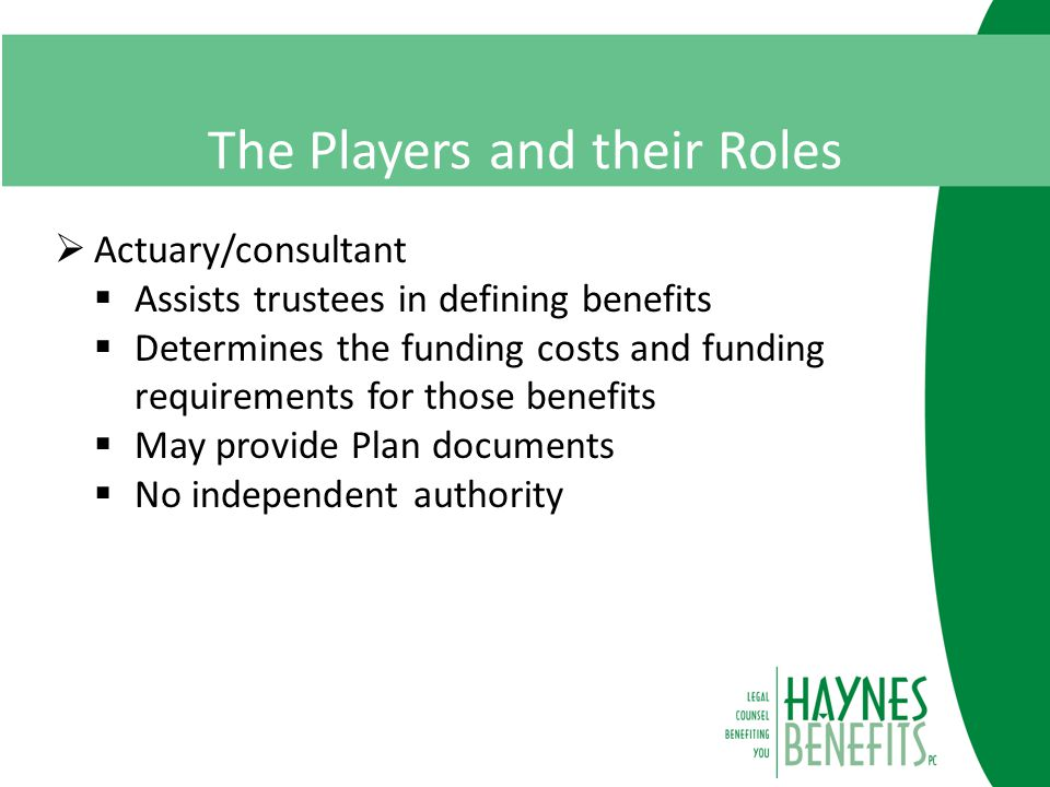 The Players and their Roles  Actuary/consultant  Assists trustees in defining benefits  Determines the funding costs and funding requirements for those benefits  May provide Plan documents  No independent authority