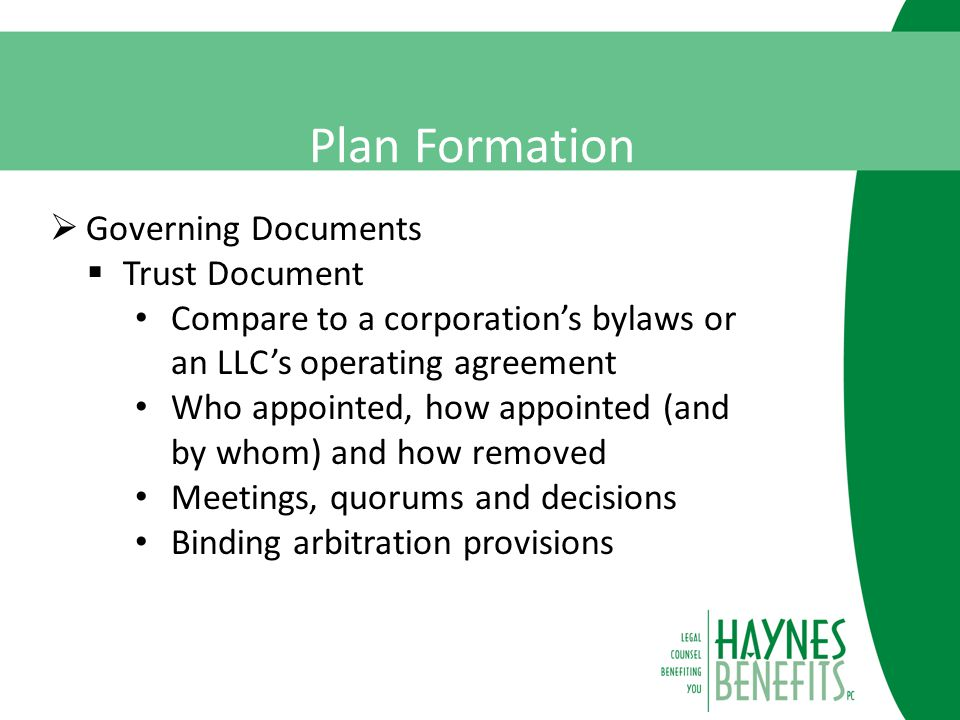 Plan Formation  Governing Documents  Trust Document Compare to a corporation's bylaws or an LLC's operating agreement Who appointed, how appointed (and by whom) and how removed Meetings, quorums and decisions Binding arbitration provisions