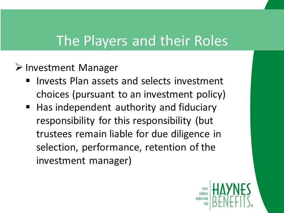 The Players and their Roles  Investment Manager  Invests Plan assets and selects investment choices (pursuant to an investment policy)  Has independent authority and fiduciary responsibility for this responsibility (but trustees remain liable for due diligence in selection, performance, retention of the investment manager)
