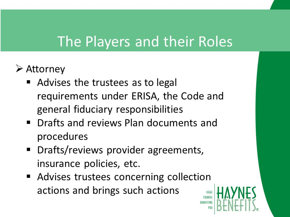 The Players and their Roles  Attorney  Advises the trustees as to legal requirements under ERISA, the Code and general fiduciary responsibilities  Drafts and reviews Plan documents and procedures  Drafts/reviews provider agreements, insurance policies, etc.