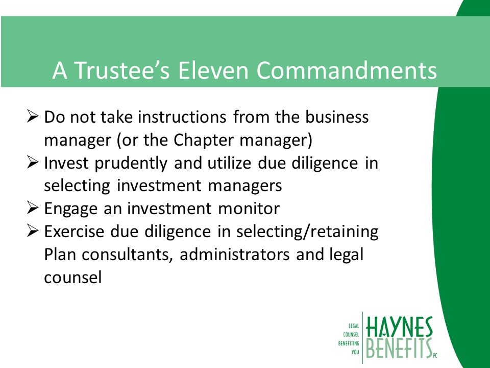 A Trustee's Eleven Commandments  Do not take instructions from the business manager (or the Chapter manager)  Invest prudently and utilize due diligence in selecting investment managers  Engage an investment monitor  Exercise due diligence in selecting/retaining Plan consultants, administrators and legal counsel