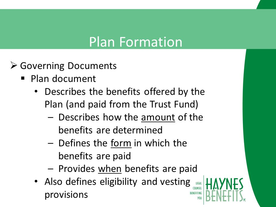 Plan Formation  Governing Documents  Plan document Describes the benefits offered by the Plan (and paid from the Trust Fund) –Describes how the amount of the benefits are determined –Defines the form in which the benefits are paid –Provides when benefits are paid Also defines eligibility and vesting provisions