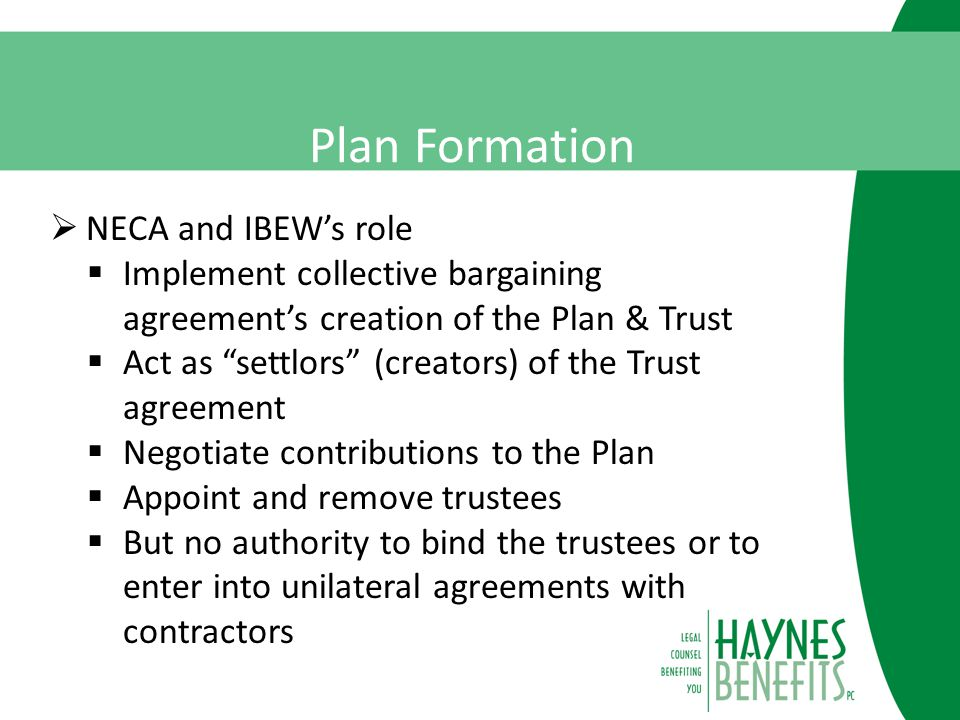 Plan Formation  NECA and IBEW's role  Implement collective bargaining agreement's creation of the Plan & Trust  Act as settlors (creators) of the Trust agreement  Negotiate contributions to the Plan  Appoint and remove trustees  But no authority to bind the trustees or to enter into unilateral agreements with contractors