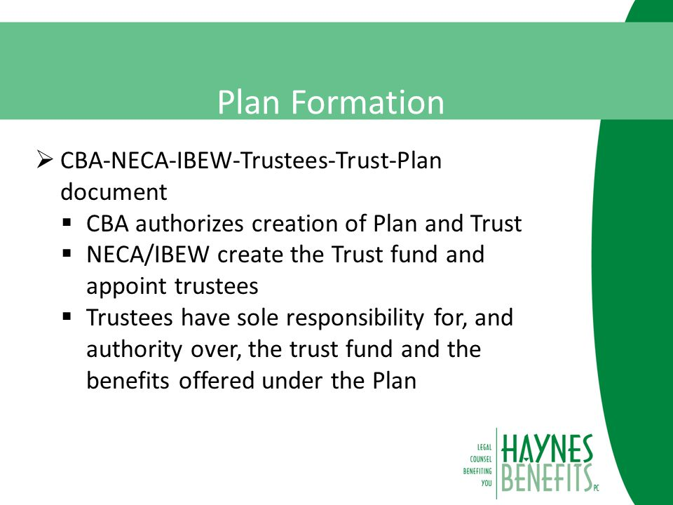Plan Formation  CBA-NECA-IBEW-Trustees-Trust-Plan document  CBA authorizes creation of Plan and Trust  NECA/IBEW create the Trust fund and appoint trustees  Trustees have sole responsibility for, and authority over, the trust fund and the benefits offered under the Plan