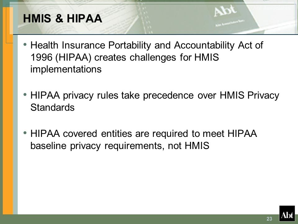 23 HMIS & HIPAA Health Insurance Portability and Accountability Act of 1996 (HIPAA) creates challenges for HMIS implementations HIPAA privacy rules ta